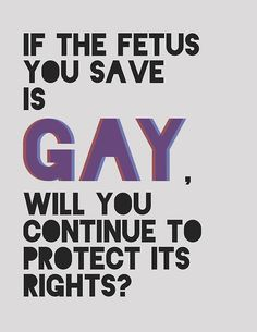 If the fetus you save is gay, will you continue to protect its rights?