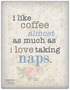I like coffee almost as much as I love taking naps.