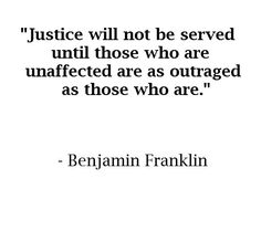 Justice will not be served until those who are unaffected are as outraged as those who are. -Benjamin Franklin