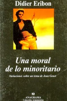 Una moral de lo minoritario : variaciones sobre un tema de Jean Genet / Didier Eribon ; traducción de Jaime Zulaika. Anagrama, Barcelona : 2004 [03]. 352 p. Colección: Argumentos. ISBN 9788433960245 / 16 € / ES / FR / ENS / Filosofía / Jean Genet / Sociología / Teoría Queer