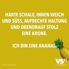 Harte Schale, innen weich und süss, aufrechte Haltung und obendrauf stolz eine Krone. Ich bin eine Ananas.
