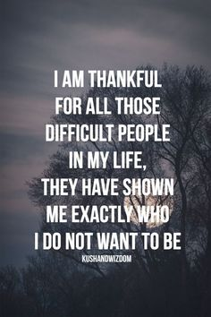 I am thankful for all those difficult people in my life; they have shown me exactly who I do not want to be.