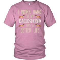 "Dachshund T-Shirt ""I Work Hard So My Dachshund Has A Better Life"""