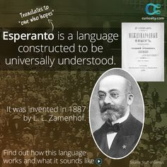 Esperanto is a constructed language that was invented in 1887 by Polish physician L. L. Zamenhof. He wanted to created a language that was universally understood in order to ease communication internationally. Zamenhof used existing words from romance languages to create Esperanto, and it is spoken and written around the world today. Click the image above.