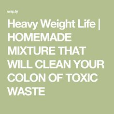 Heavy Weight Life | HOMEMADE MIXTURE THAT WILL CLEAN YOUR COLON OF TOXIC WASTE