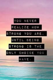 You never realize how strong you are until being strong is the only choice you have.