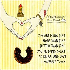 You are doing fine. More than fine. Better than fine. You're doing great. So relax. And love yourself today. ~Neale Donald Walsch..._More fantastic quotes on: https://www.facebook.com/SilverLiningOfYourCloud  _Follow my Quote Blog on: http://silverliningofyourcloud.wordpress.com/