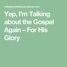 Yep, I'm Talking about the Gospel Again – For His Glory