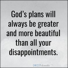 God and Jesus Christ:god's plans will always be greater and more beautiful than all your disappointments