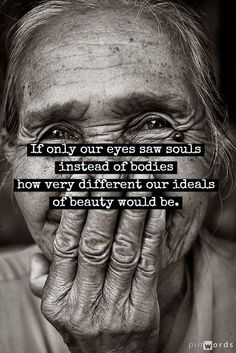 If only our eyes saw souls instead of bodies...
