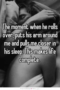 the-moment-when-he-rolls-over-puts-his-arm-around-me-and-pulls-me-closer-in-his-sleep-this-makes-life-complete-quote-1.jpg (556×824)