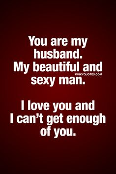 You are my husband. My beautiful and sexy man. I love you and I can't get enough of you. ❤ For your man. For your beautiful and sexy man. For the man that you love and can't get enough of ❤ Kinky Quotes ❤ #forhim #lovequote #naughty #sexy #husband
