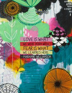 Love is what we were born with. Fear is what we learned here. – Marianne Williamson thedailyquotes.com