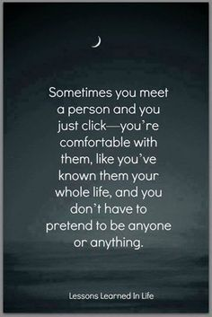 Sometimes you just meet someone and you click. You don't have to pretend to be anyone or anything.