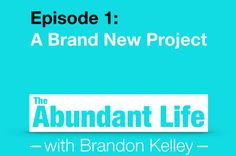 01: A Brand New Project - The Abundant Life with Brandon Kelley