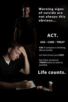 YOU MAKE A DIFFERENCE ! ACT Ask-Care-Treat, ASK if someone is thinking about suicide. Let them know you CARE . Get them assistance (TREATment) as soon as possible. Life Counts!