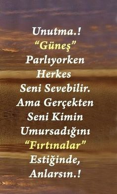 "Unutma! ""Güneş"" Parlıyorken Herkes Seni Sevebilir. Ama Gerçekten Kimin Umursadığını ""Fırtınalar"" Estiğinde Anlarsın! Poem Quotes, Wise Quotes, Words Quotes, Sayings, Qoutes About Life, Good Sentences, German Quotes, Favorite Words, Meaningful Quotes"