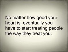 No matter how good your heart is ,eventually you have to start treating people the way they treat you