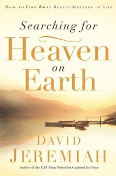 Searching for Heaven on Earth: How to Find What Really Matters in Life by Dr. David Jeremiah