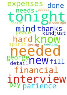 God help tonight with my new interview.  I know if - God help tonight with my new interview. I know if this job is for me then it is done through your WILL and Protection. Let this be a positive and upbeat meeting. Let their be peace in our words and understanding of each others communications of our thoughts and needed action from each of us. Also, Lord please let the pay be the amount I have in mind and that is needed to cover all my expenses. Lord, keep George in good health. Fill him…