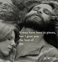 It May Have Been In Pieces.... But I Gave You The Best Of Me.... Jim Morrison
