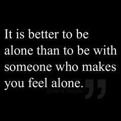 It is better to be alone than to be with someone who makes you feel alone.
