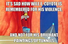 ITS SAD HOW WILE E. COYOTE IS REMEMBERED FOR HIS VIOLENCE, AND NOT FOR HIS BRILLIANT PAINTINGS OF TUNNELS