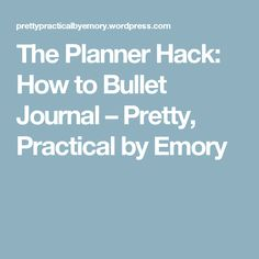 The Planner Hack: How to Bullet Journal – Pretty, Practical by Emory