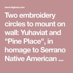"Two embroidery circles to mount on wall: Yuhaviat and ""Pine Place"", in homage to Serrano Native American word for the area before ""founded"" by William Holcomb."