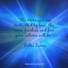 """""""The more you are motivated by love, the more fearless and free your actions will be."""" ~Dalai Lama #quote www.deenadouglas.com"""
