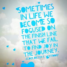 """""""Sometimes in life we become so focused on the finish line that we fail to find joy in the journey."""" -Elder Dieter F. Uchtdorf"""