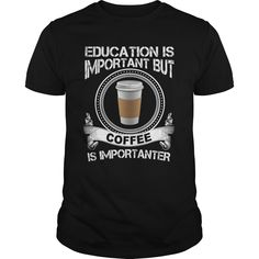 EDUCATION IS IMPORTANT BUT COFFEE IS IMPORTANTER T-Shirts, Hoodies. CHECK PRICE…