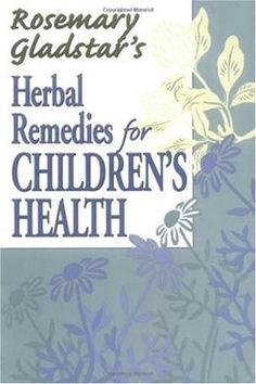 Herbal Remedies for Children's Health | Care for Your Children with Gentle, Effective Remedies from Nature