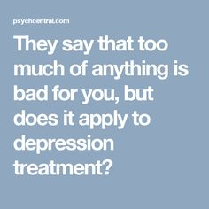 They say that too much of anything is bad for you, but does it apply to depression treatment?