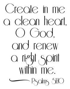 Psalms 51:10 Create in me a clean heart, O God; and renew a right spirit within me. ~<3