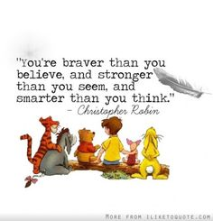 You're are braver than you believe, and stronger than you seem, and smarter than you think - Christopher Robin