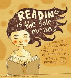 Reading is the sole means by which we slip, involuntarily, often helplessly, into another's skin, another's voice, another's soul. - Joyce Carol Oates