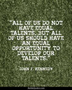 All of us do not have equal talents, but all of us should have an equal opportunity to develop our talents.