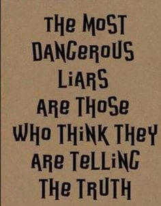 """They lie so much they believe what they're saying and then blame and expect a apology for """"their"""" lie."""