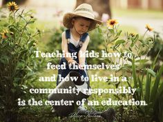 Teaching kids how to feed themselves and how to live in a community responsibly is the center of an education. -Alice Waters