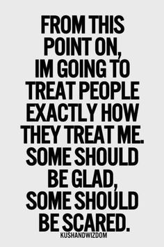 From this point on I'm going to treat people EXACTLY the way they treat me. Some should be glad. Some should be scared.