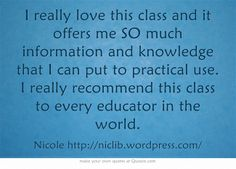 I really love this class and it offers me SO much information and knowledge that I can put to practical use. I really recommend this class to every educator in the world.