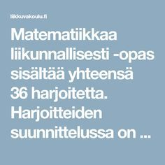 Matematiikkaa liikunnallisesti -opas sisältää yhteensä 36 harjoitetta. Harjoitteiden suunnittelussa on pyritty huomioimaan perusopetuksen opetussuunnitelman keskeiset tavoitteet matematiikan ja lii Daily Math, Eric Carle, Fun Math, Maths, Kids Sports, Occupational Therapy, Third Grade, Kindergarten, Preschool