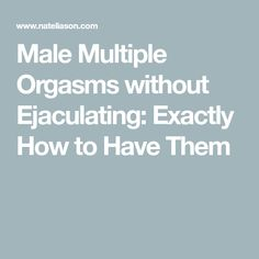 Male Multiple Orgasms without Ejaculating: Exactly How to Have Them