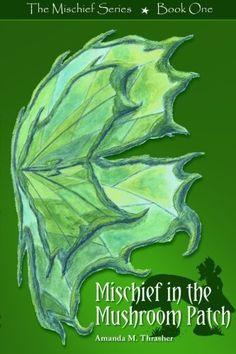 Mischief in the Mushroom Patch: The Mischief Series - Book One (Volume 1) by Amanda M. Thrasher, http://www.amazon.com/gp/product/0615690912/ref=cm_sw_r_pi_alp_IoQsqb179KYHR