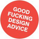 Good Fucking Design Advice! Take the pledge at http://www.goodfuckingdesignadvice.com/pledge/