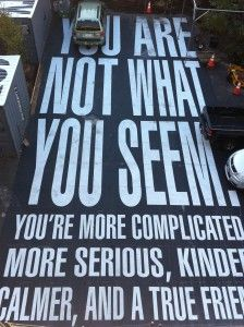 You are not what you seem, you're more complicated, more serious, kinder, calmer, and a true friend. -Barbara Kruger