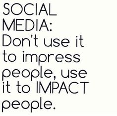 SOCIAL MEDIA:  don't use it to impress people, use it to IMPACT people.