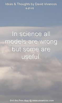 June 27th 2015 In science all models are wrong but some are useful. https://www.youtube.com/watch?v=rZHKL3F5EnI