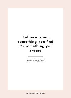 Balance is something you create.